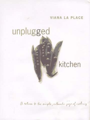 Unplugged Kitchen: A Return to the Simple, Authentic Joys of Cooking by Viana LA Place