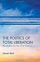 The Politics of Total Liberation: Revolution for the 21st Century