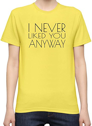 I Never Liked You Anyway Funny Slogan T-Shirt per Donne XX-Large
