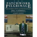 Jill Liddell The Patchwork Pilgrimage: How to Create Vibrant Church Decorations and Vestments With Quilting Techniques