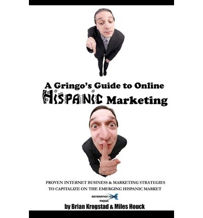 [(A Gringo's Guide to Online Hispanic Marketing: Proven Internet Business & Marketing Strategies to Capitalize on the Emerging Hispanic Market )] [Author: Brian Krogstad] [Mar-2010] PDF