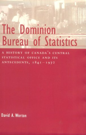 The Dominion Bureau of Statistics: A History of Canada's Central Statistical Office and Its Antecedents, 1841-1972 (Canadian Public Administration Series)