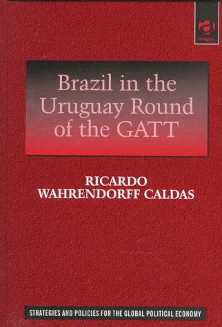 Brazil in the Uruguay Round of the Gatt: The Evolution of Brazil's Position in the Uruguay Round, With Emphasis on the Issue of Services (Strategies and Policies for the Global Political Economy)