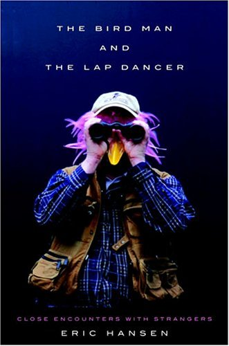 The Bird Man and the Lap Dancer: Close Encounters with Strangers: Eric Hansen: 9780375421266: Amazon.com: Books