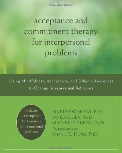 Acceptance and Commitment Therapy for Interpersonal Problems: Using Mindfulness, Acceptance, and Schema Awareness to Change Interpersonal Behaviors: Matthew McKay PhD, Avigail Lev PsyD, Michelle Skeen PsyD, Steven C. Hayes PhD: 9781608822898: Amazon.com: Books