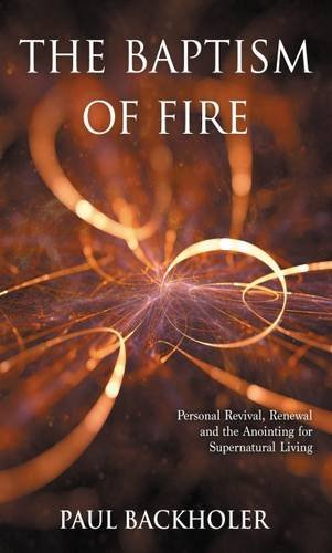 The Baptism of Fire, Personal Revival:: Renewal and the Anointing for Supernatural Living
