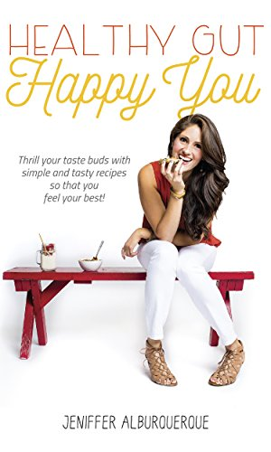 Healthy Gut Happy You: Thrill Your Taste Buds With Simple and Tasty Recipes by Jeniffer Alburquerque