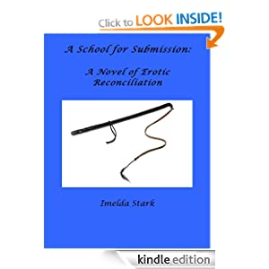 A School for Submission: A Novel of Erotic Reconciliation Imelda Stark