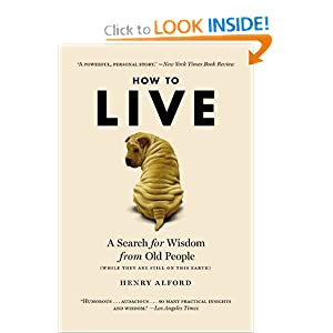 How to Live: A Search for Wisdom from Old People (While They Are Still on This Earth) Henry Alford