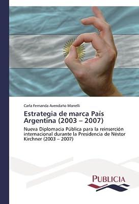 Estrategia de marca País Argentina (2003 - 2007): Nueva Diplomacia Pública para la reinserción internacional durante la Presidencia de Néstor Kirchner (2003 - 2007) (Spanish Edition)