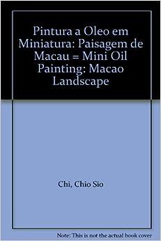 Pintura a Oleo em Miniatura: Paisagem de Macau = Mini Oil Painting