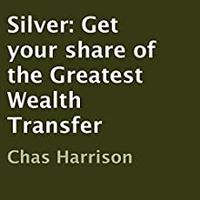 Silver: Get Your Share of the Greatest Wealth Transfer (       UNABRIDGED) by Chas Harrison Narrated by Greg Lengacher