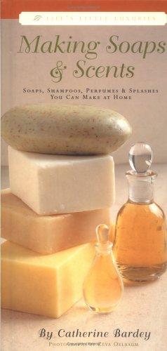 Making Soaps & Scents : Soaps, Shampoos, Perfumes & Splashes You Can Make At Home, Catherine Bardey
