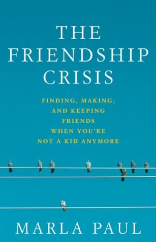 The Friendship Crisis: Finding, Making, and Keeping Friends When You