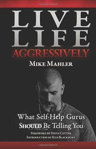 Live Life Aggressively!: What Self Help Gurus Should Be Telling You by Mike R. Mahler (2011-08-10) PDF