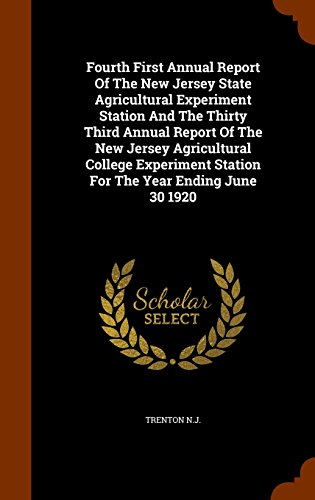 Fourth First Annual Report Of The New Jersey State Agricultural Experiment Station And The Thirty Third Annual Report Of The New Jersey Agricultural ... Station For The Year Ending June 30 1920