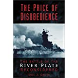 The Price of Disobedience: The Battle of the River Plate Reconsideredby Eric J. Grove