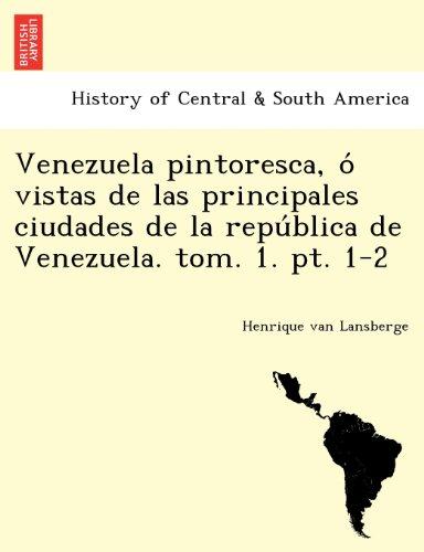 Venezuela pintoresca, o vistas de las principales ciudades de la republica de Venezuela. tom. 1. pt. 1-2