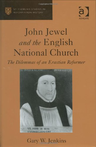 John Jewel And The English National Church: The Dilemmas Of An Erastian Reformer (St. Andrew's Studies in Reformation History) (St. Andrew's Studies in Reformation History)