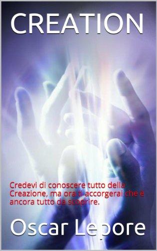 Oscar Lepore - CREATION: Credevi di conoscere tutto della Creazione, ma ora ti accorgerai che è ancora tutto da scoprire. (Italian Edition)