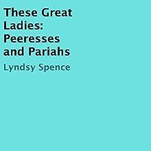 These Great Ladies: Peeresses and Pariahs Audiobook by Lyndsy Spence Narrated by Karen Gundersen