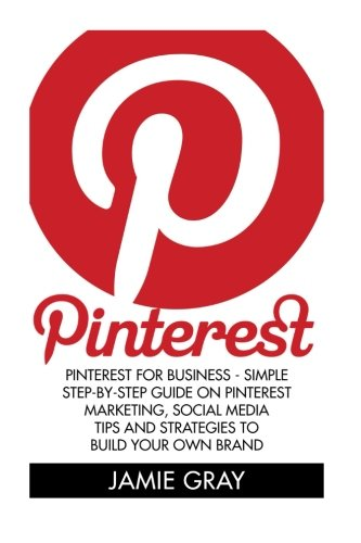 Pinterest: Pinterest For Business – Simple Step-by-Step Guide On Pinterest Marketing, Social Media Tips And Strategies   To Build Your Own Brand (Home … Pinterest Marketing, Pinterest for Business)