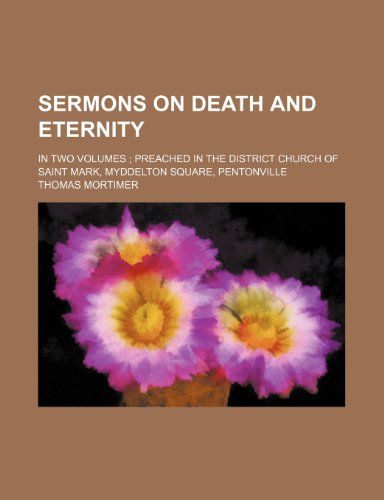 Sermons on Death and Eternity; In Two Volumes Preached in the District Church of Saint Mark, Myddelton Square, Pentonville