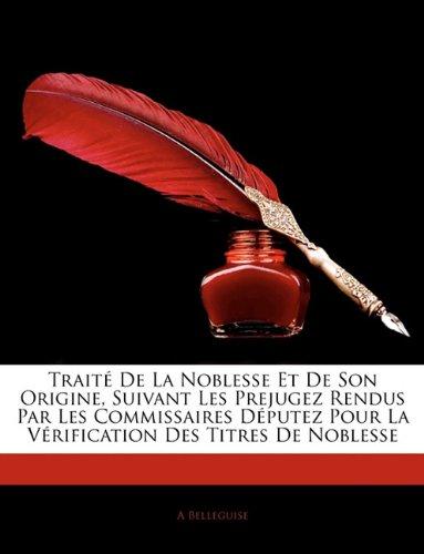 Traité De La Noblesse Et De Son Origine, Suivant Les Prejugez Rendus Par Les Commissaires Députez Pour La Vérification Des Titres De Noblesse