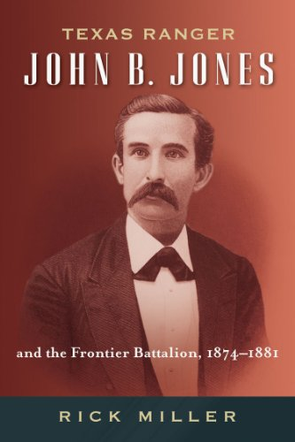 Texas Ranger John B. Jones and the Frontier Battalion, 1874-1881 (Frances B. Vick Series)