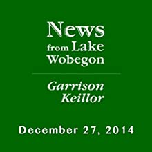 The News from Lake Wobegon from A Prairie Home Companion, December 27, 2014  by Garrison Keillor Narrated by Garrison Keillor