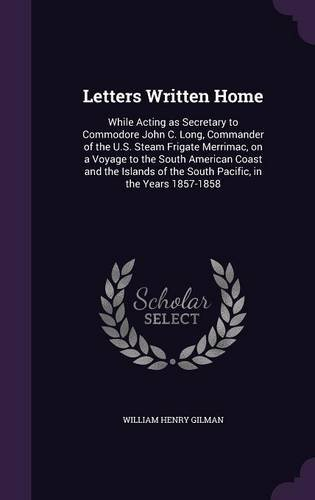 Letters Written Home: While Acting as Secretary to Commodore John C. Long, Commander of the U.S. Steam Frigate Merrimac, on a Voyage to the South ... of the South Pacific, in the Years 1857-1858