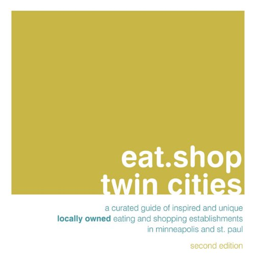 eat.shop twin cities: A Curated Guide of Inspired and Unique Locally Owned Eating and Shopping Establishments in Minneapolis and St. Paul (eat.shop guides)