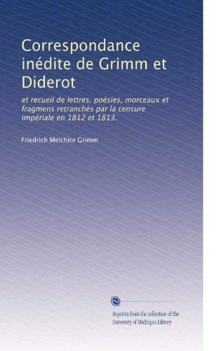 Correspondance inédite de Grimm et Diderot: et recueil de lettres, poésies, morceaux et fragmens retranchés par la censure impériale en 1812 et 1813. (French Edition)