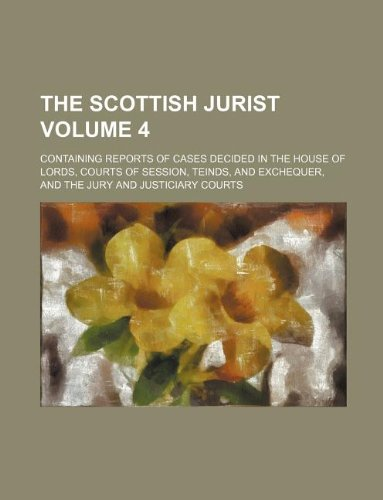 The Scottish jurist Volume 4; containing reports of cases decided in the House of Lords, Courts of Session, Teinds, and Exchequer, and the Jury and Justiciary Courts