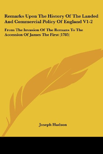 Remarks Upon the History of the Landed and Commercial Policy of England V1-2: From the Invasion of the Romans to the Accession of James the First (178