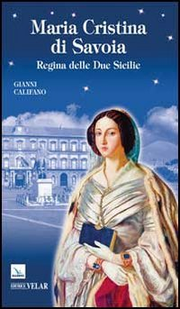 Maria Cristina di Savoia. Regina delle Due Sicilie