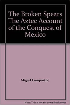 broken spears aztec account conquest mexico He was also reacting against an account published by cortés's secretary,  francisco lópez de  broken spears: the aztec account of the conquest of  mexico.