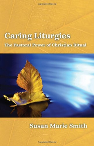 Caring Liturgies: The Pastoral Power of Christian Ritual