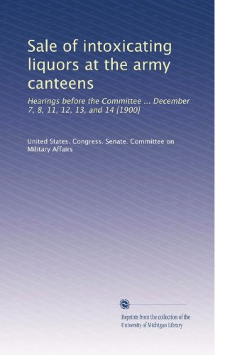 Sale of intoxicating liquors at the army canteens: Hearings before the Committee ... December 7, 8, 11, 12, 13, and 14 [1900] PDF
