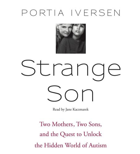 Strange Son: Two Mothers, Two Sons, and the Quest to Unlock the Hidden World of Autism, Portia Iversen
