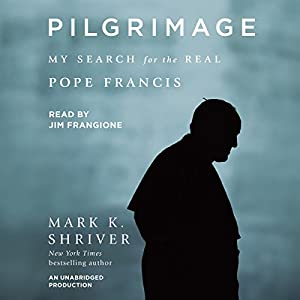 Pilgrimage: My Search for the Real Pope Francis Hörbuch von Mark K. Shriver Gesprochen von: Jim Frangione