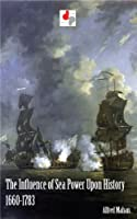 The Influence of Sea Power Upon History 1660-1783 (Illustrated)