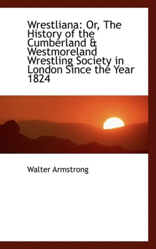Wrestliana: Or, The History of the Cumberland & Westmoreland Wrestling Society in London Since the Y