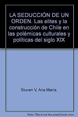 LA SEDUCCIÓN DE UN ORDEN. Las elites y la construcción de Chile en las polémicas culturales y políticas del siglo XIX