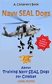 Navy Seal Dogs! Revised & Expanded Edition. A Children's Book About Training Navy Seal Dogs for Combat: Fun Facts & Pictures About Navy Seal Dog Soldiers, Not Your Normal K9!