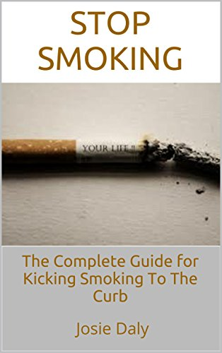 Stop Smoking: The Complete Guide for Kicking Smoking To The Curb