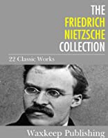 The Friedrich Nietzsche Collection: 22 Classic Works (English Edition)