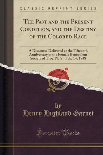 The Past and the Present Condition, and the Destiny of the Colored Race: A Discourse Delivered at the Fifteenth Anniversary of the Female Benevolent ... Troy, N. Y., Feb; 14, 1848 (Classic Reprint) PDF