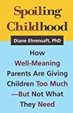 Spoiling childhood :  how well-meaning parents are giving children too much-- but not what they need /