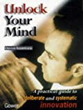 img - for Unlock Your Mind: A Practical Guide to Deliberate and Systematic Innovation book / textbook / text book